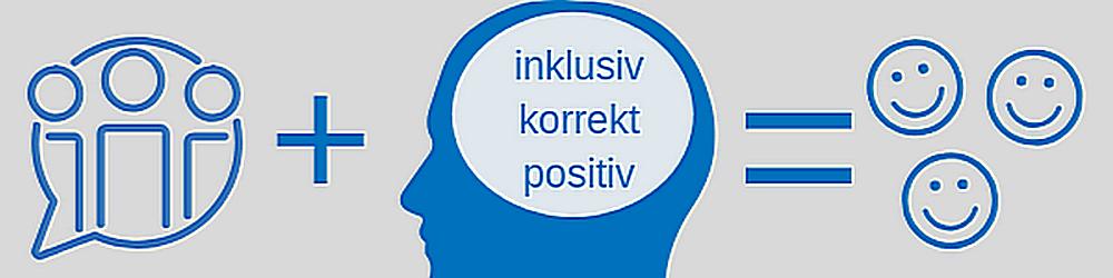 Banner mit Grafiken: drei Menschen im Gespräch, Kopf mit Blase als Symbol für Nachdenken und Text: inklusiv, korrekt, positiv und drei lachende Gesichter